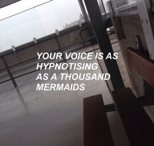 Mermaids: YOUR VOICE IS AS  HYPNOTISING  AS A THOUSAND  MERMAIDS