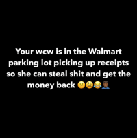 Money, Shit, and Walmart: Your wcw is in the Walmart  parking lot picking up receipts  so she can steal shit and get the  money back O 😩😩😩😩😩