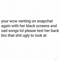 "Lol, Memes, and Shit: your wcw venting on snapchat  again with her black screens and  sad songs lol please text her back  bro that shit ugly to look at She playing that old Keisha Cole old shit.. ""I should've cheated"" 😑😂😂 WCW"