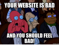 You Should Feel Bad: YOUR WEBSITEIS BAD  AND YOUSHOULD FEEL  BAD!  Memes. COM
