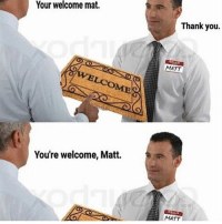 Your welcome mat.  LCOME  You're welcome, Matt  Thank you.  MATT  MATT JOSH MADE ME A FLIPAGRAM FOR MY BIRTHDAY IM LAUGHING - 🍊 ☀️ 🍊 ☀️ 🍊 ☀ 🍊 ☀️ textpost textposts textpostfunny haha funny hilarious lmao 😂 same me relatable funnytextposts humor humour tumblr tumblrfunny tumblrquotes funnyposts tagyourself funnyaccount relatableposts meme hashtag shrek textpostaccount posts funnythings dankmemes memes lol why did you read all this
