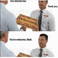 bruh these be funny as hell 😭😭😭: Your welcome mat.  LCOME  You're welcome, Matt.  Thank you.  MATT  MATT bruh these be funny as hell 😭😭😭