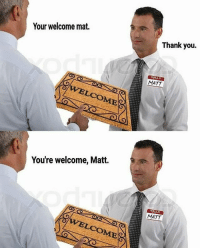 This. Funny. | For more @aranjevi: Your welcome mat.  OME  You're welcome, Matt.  Thank you.  MATT  HELLO  MATT This. Funny. | For more @aranjevi