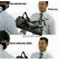 Your welcome mat  @ROTrashn Talke  You're welcome, Matt.  Thank you.  MATT - 🚀Follow @IJFXL for more memes!🚀👌 Via: ? - ❤️Subscribe to my YouTube!(link in bio)❤️ 📥DM proof and I'll DM back(not clickbait)📥 😂Leave a Comment if you see this!😂 - - - ❌IGNORE MY SWAG TAGS😭 GTA GTAV GTA5 Gaming gamingmemes xbox playstation callofduty relatable blackops3 rainbowsix rainbowsixsiege mwr gamer hilarious comedy hoodhumor zerochill jokes dankmeme litasf squad crazy omg accurate epic trump drake