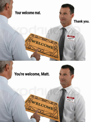 Hello, Thank You, and You: Your welcome mat.  Thank you.  HELLO  MATT  VELCOME  You're welcome, Matt.  HELLO  MATT  VELCOME