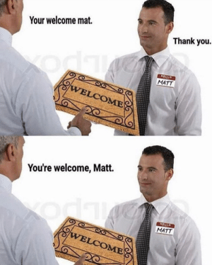 justbadpuns:matt you are welcome: Your welcome mat.  Thank you.  HELLO  MATT  WELCOME  You're welcome, Matt.  HELLO  MATT  odk  WELCOME justbadpuns:matt you are welcome