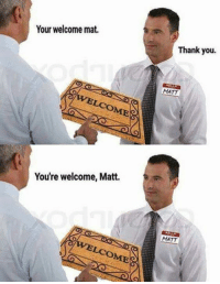 Thank You, You, and Mat: Your welcome mat.  Thank you.  MATT  You're welcome, Matt.  MATT  OME
