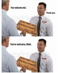 Thank You, Dank Memes, and You: Your welcome mat.  Thank you.  MATT  You're welcome, Matt.  MATT  VELCOME