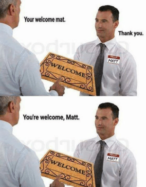 shit meme: Your welcome mat.  Thank you.  MATT  You're welcome, Matt.  MATT  OME shit meme