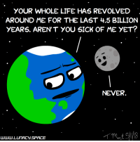 "Life, Earth, and Http: YOUR WHOLE LIFE HAS REVOLVED  AROUND ME FOR THE LAST 4.5 BILLION  yEARS. AREN'T YOU SICK OF ME YET?  NEVER <p>Insecure Earth [comic]</p>  <a href=""http://www.lunacy.space"">www.lunacy.space</a>"