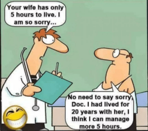 Bad, Sorry, and Live: Your wife has only  5 hours to live. I  am so sorry...  No need to say sorry  Doc. I had lived for  20 years with her, I  think I can manage  more 5 hours. Hahaha!! Wife bad🤣🤣🤣