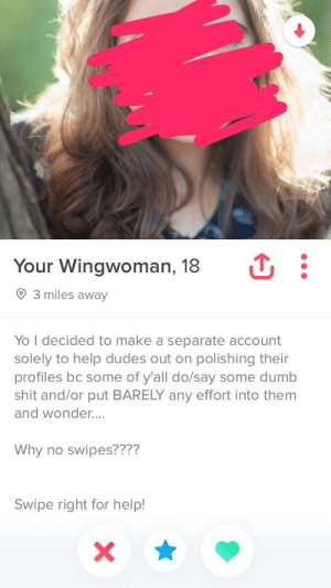 Hero.: Your Wingwoman, 18  3 miles away  Yo I decided to make a separate account  solely to help dudes out on polishing their  profiles bc some of y'all do/say some dumb  shit and/or put BARELY any effort into them  and wonder....  Why no swipes????  Swipe right for help! Hero.
