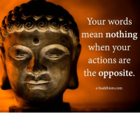 Buddhism: Your words  mean nothing  when your  actions are  the opposite.  e-buddhism com