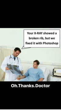 """Doctor, Memes, and Photoshop: Your X-RAY showed a  broken rib, but we  fixed it with Photoshop  Oh.Thanks.Doctor <p>That will be $128,572, sir via /r/memes <a href=""""http://ift.tt/2Bf1QE0"""">http://ift.tt/2Bf1QE0</a></p>"""