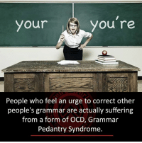 Memes, Suffering, and 🤖: Your  you're  People who feel an urge to correct other  people's grammar are actually suffering  from a form of OCD, Grammar  Pedantry Syndrome.