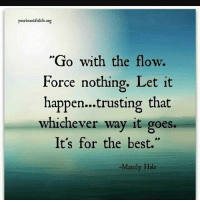 "go with the flow: yourbeautifullife.org  ""Go with the flow.  Force nothing. Let it  happen...trusting that  whichever way it goes.  It's for the best.""  Mandy Hale"