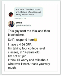 College, Politics, and School: You're 14. You don't know  shit. Get out of politics and  worry about school  Tuesday 5:17 PM  Emilia  @PoliticalEmilia  This guy sent me this, and then  blocked me.  So I'll respond here  I have a 4.66 GPA.  I'm taking four college level  classes, at 14 years old.  I'm not stupid.  I think l'll worry and talk about  whatever I want, thank you very  much. (W) Millennials, take a note... the next generation is coming.