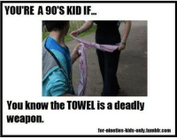nineties: YOU'RE A 90'S KID IF...  You know the TOWEL is a deadly  weapon.  for-nineties-kids-only,tumblr.com