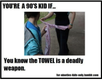 nineties: YOU'RE A 90'S KID IF..  You know the TOWEL is a deadly  weapon.  for-nineties-kids-only.tumblr.com