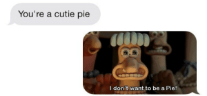 Pie, Youre, and Cutie: You're a cutie pie  I  don't want to be a  Pie!