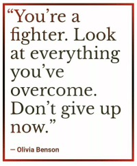 "you re: ""You're a  fighter. Look  at everything  you ve  Overcome  Don't give up  now.  60  93  - Olivia Benson"