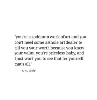"Drake, Work, and Asshole: ""you're a goddamn work of art and you  don't need some asshole art dealer to  tell you your worth because you know  your value. you're priceless, baby, and  I just want you to see that for yourself.  that's all.""  -r. m. drake"