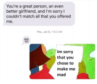 Relationships, Sorry, and Texting: You're a great person, an even  better girlfriend, and I'm sorry I  couldn't match all that you offered  me.  Thu, Jul 5, 7:02 AM  НА  НА  im sorry  that you  chose to  make me  mad Your actions have consequences! 🙆♀️