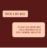 A Hot Mess: YOU'RE A HOT MESS  AT LEAST I'M A FUN HOT MESS  LIKE A TRAIN WRECK FULL OF  PIZZA, FIREWORKS, AND GLITTER.