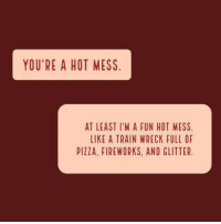 A Hot Mess: YOU'RE A HOT MESS  AT LEAST I'M A FUN HOT MESS  LIKE A TRAIN WRECK FULL OF  PIZZA, FIREWORKS, AND GLITTER