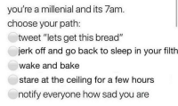 "All my followers 👀👀: you're a millenial and its 7am  choose your path:  tweet ""lets get this bread""  jerk off and go back to sleep in your filth  wake and bake  stare at the ceiling for a few hours  notify everyone how sad you are All my followers 👀👀"