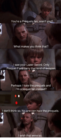 prequel: You're a Prequels fan, aren't yo  What makes you think that?  l saw your Lazer Sword. Only  Prequel Fans carry that kind of weapon  Perhaps I hate the prequels and  I'm a sequel fan instead?  I don't think so. No one can hate the prequels.  wish that were so.