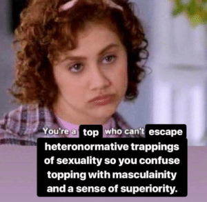 "Gif, Tumblr, and Media: You're a top who cant escape  heteronormative trappings  of sexuality so you confuse  topping with masculainity  and a sense of superiority. <figure class=""tmblr-full"" data-orig-height=""281"" data-orig-width=""500"" data-tumblr-attribution=""bravowwhl:ytIZWHC_qFqRDXexyIoY8A:ZG86Gv26dLOnA""><img src=""https://66.media.tumblr.com/6466db0e9dce1bd6631be8957f1c42de/tumblr_o7cyvpQoBf1rwuk64o1_500.gif"" data-orig-height=""281"" data-orig-width=""500""/></figure>"