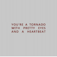 Tornado, Heartbeat, and Youre: YOU'RE A TORNADO  WITH PRETTY EYES  AND A HEARTBEAT