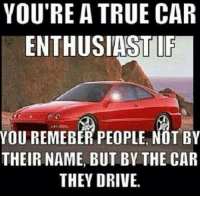 true car: YOU'RE A TRUE CAR  ENTHUSIASTIE  YOU REMEBER PEOPLE, NOT BY  THEIR NAME, BUT BY THE CAR  THEY DRIVE.