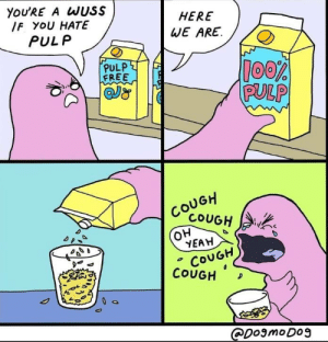 Yeah, Free, and MeIRL: YoU'RE A WUSS  IF YOU HATE  HERE  WE ARE  PULP  PULP  FREE  PULP  COUGH  COUGH  он  YEAH  COUGH  COUGH D  ODomoDo3 Meirl