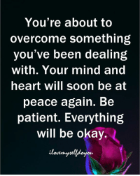 Be At Peace: You're about to  overcome something  you've been dealing  with. Your mind and  heart will soon be at  peace again. Be  patient. Everything  will be okay.