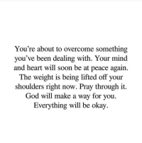 Be At Peace: You're about to overcome something  you've been dealing with. Your mind  and heart will soon be at peace again.  The weight is being lifted off your  shoulders right now. Pray through it  God will make a way for you.  Everything will be okay.