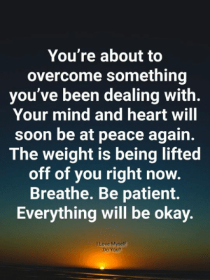 Be At Peace: You're about to  overcome something  you've been dealing with.  Your mind and heart will  soon be at peace again.  The weight is being lifted  off of you right now.  Breathe. Be patient.  Everything will be okay.  I Love Myself  Do You?