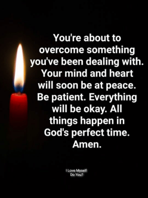 be patient: You're about to  overcome something  you've been dealing with.  Your mind and heart  will soon be at peace.  Be patient. Everything  will be okay. All  things happen in  God's perfect time.  Amen.  I Love Myself  Do You?