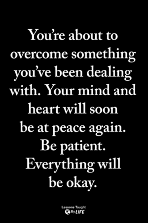 Memes, Soon..., and Heart: You're about to  overcome something  you've been dealing  with. Your mind and  heart will soon  be at peace again.  Be patient.  Everything will  be okay  Lessons Taught  ByLIFE <3