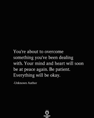 Soon..., Heart, and Okay: You're about to overcome  something you've been dealing  with. Your mind and heart will soon  be at peace again. Be patient.  Everything will be okay.  -Unknown Author  RELATIONSHIP  RULES