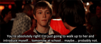 School, Http, and Tomorrow: You're absolutely right.I'm just going to walk up to her and  introduce myself... tomorrow at school... maybe... probably not. http://iglovequotes.net/