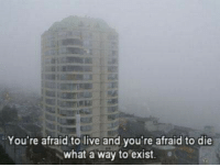 Afraidness: You're afraid to live and you're afraid to die  what a way to exist.
