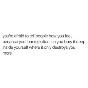 Rejection: you're afraid to tell people how you feel,  because you fear rejection, so you bury it deep  inside yourself where it only destroys you  more