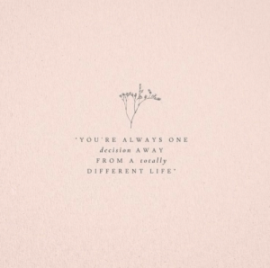 """Ays: """"YOU'RE AL W AYS  ONE  decision A WAY  totally  FROM  A  DIFFERENT  LIFE"""