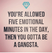 💪🏼 goodgirlwithbadthoughts 💅🏽: YOU'RE ALLOWED  FIVE EMOTIONAL  MINUTES IN THE DAY  THEN YOU GOTTA BE  A GANGSTA  YE  AB  EL A D A  ETA  00  TT  - TI TOS  ON  GG  An U  EES0A  EYG  ETN  NA  0 l'  YF  ll  MT 💪🏼 goodgirlwithbadthoughts 💅🏽