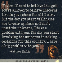 Upseted: You're allowed to believe in a god.  Youre allowed to believe unicorns  live in your shoes for all I care.  But the day you start telling me  how to wear my shoes so I don't  upset the unicorns, I have a  problem with you. The day you start  involving the unicorns in making  decisions for this country, I have  a big problem with you.  -Matthew Shultz  R e a s o n able People Unite