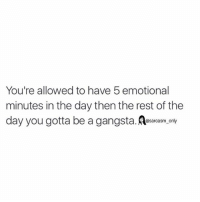 ⠀: You're allowed to have 5 emotional  minutes in the day then the rest of the  day you gotta be a gangsta  @sarcasm only ⠀
