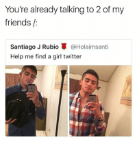 Friends, Fucking, and Memes: You're already talking to 2 of my  friends/  Santiago J Rubio蓽@Holaimsanti  Help me find a girl twitter What a fucking savage • Follow @savagememesss for more posts daily