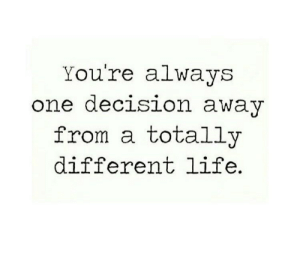Life, One, and Youre: You're always  one decision awaV  from a totally  different life.